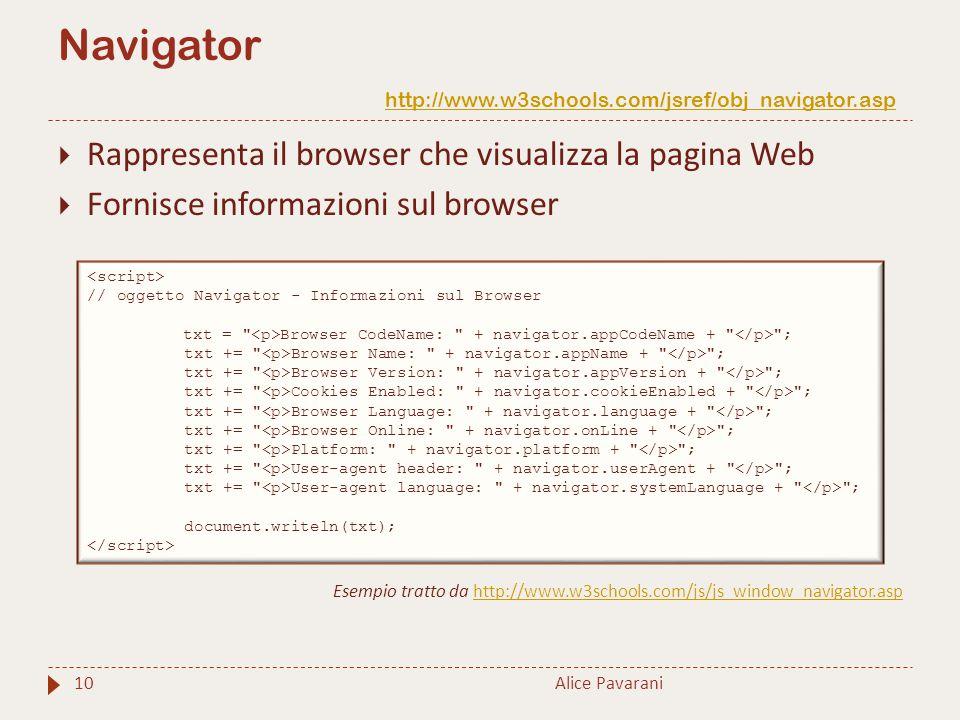 Navigator http://www.w3schools.com/jsref/obj_navigator.asp http://www.w3schools.com/jsref/obj_navigator.asp Alice Pavarani10  Rappresenta il browser