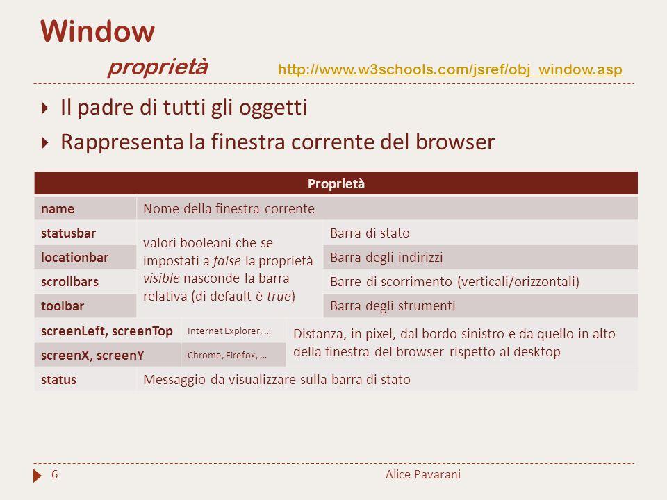 Alice Pavarani7  Il padre di tutti gli oggetti  Rappresenta la finestra corrente del browser Window metodi http://www.w3schools.com/jsref/obj_window.asphttp://www.w3schools.com/jsref/obj_window.asp Metodi alert() Visualizza un alert con un messaggio ed il bottone ok blur()Rimuove il focus dalla finestra corrente close()Chiude la finestra corrente confirm()Visualizza un box di dialogo con un messaggio ed i bottoni ok e annulla focus() Assegna il focus alla finestra corrente open() Apre una nuova finestra del browser print() Stampa il contenuto della finestra corrente prompt() Visualizza un box di dialogo con un messaggio e un campo di inserimento per l'utente resizeTo() Ridimensiona la finestra alle dimensioni specificate (larghezza e altezza) stop() Interrompe il caricamento della finestra