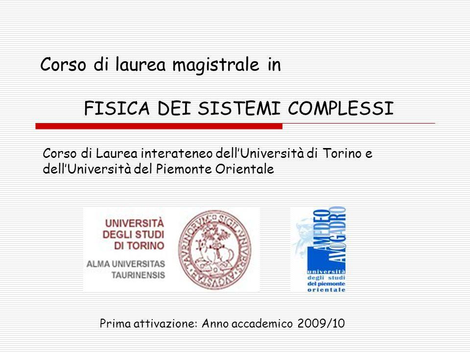 Corso di laurea magistrale in FISICA DEI SISTEMI COMPLESSI Corso di Laurea interateneo dell'Università di Torino e dell'Università del Piemonte Orientale Prima attivazione: Anno accademico 2009/10