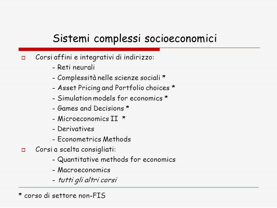 Sistemi complessi socioeconomici  Corsi affini e integrativi di indirizzo: - Reti neurali - Complessità nelle scienze sociali * - Asset Pricing and Portfolio choices * - Simulation models for economics * - Games and Decisions * - Microeconomics II * - Derivatives - Econometrics Methods  Corsi a scelta consigliati: - Quantitative methods for economics - Macroeconomics - tutti gli altri corsi * corso di settore non-FIS