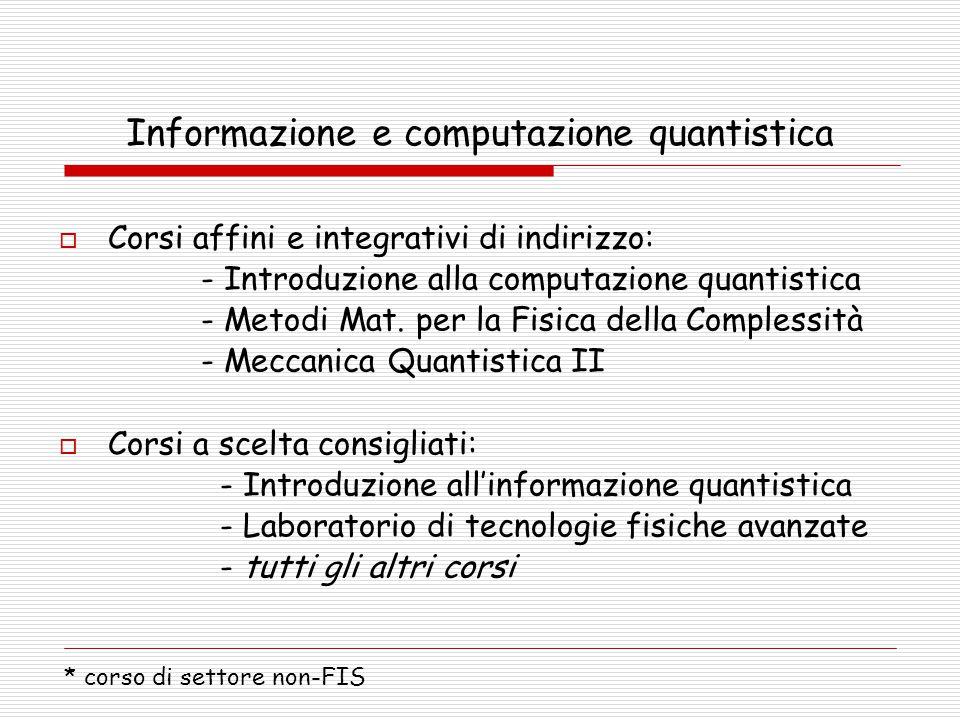 Informazione e computazione quantistica  Corsi affini e integrativi di indirizzo: - Introduzione alla computazione quantistica - Metodi Mat. per la F