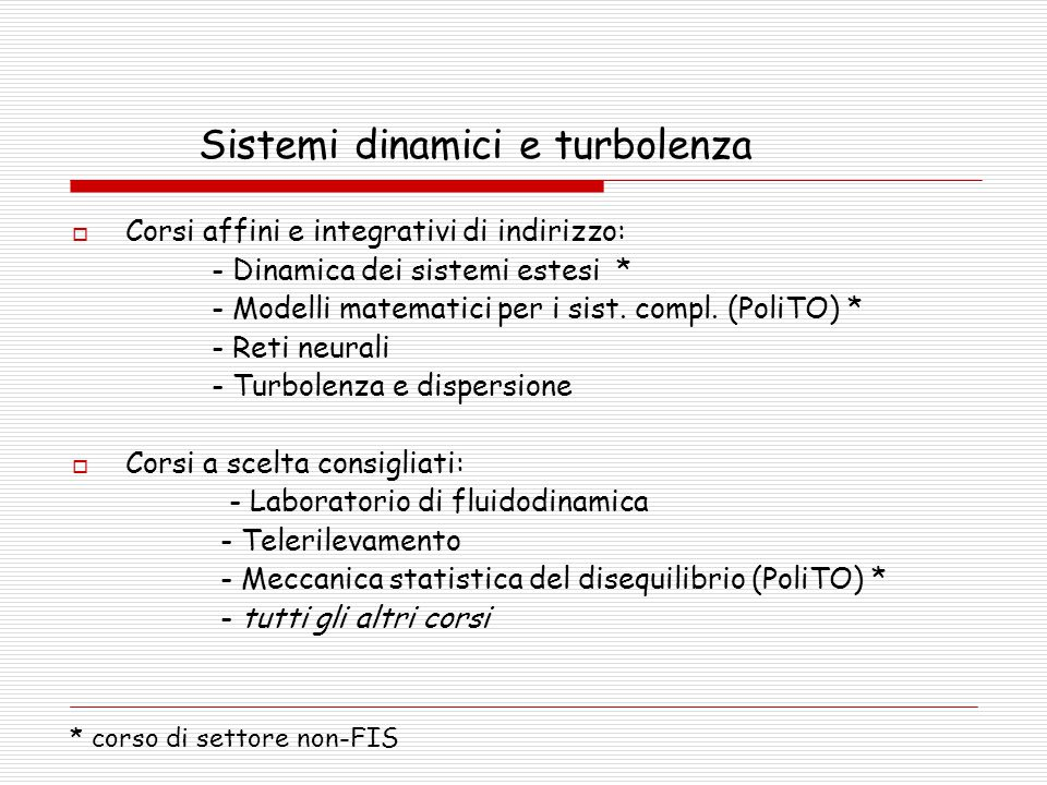 Sistemi dinamici e turbolenza  Corsi affini e integrativi di indirizzo: - Dinamica dei sistemi estesi * - Modelli matematici per i sist. compl. (Poli