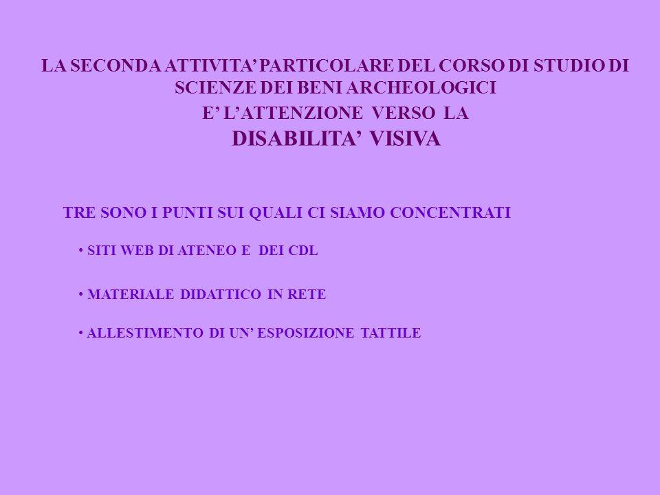 LA SECONDA ATTIVITA' PARTICOLARE DEL CORSO DI STUDIO DI SCIENZE DEI BENI ARCHEOLOGICI E' L'ATTENZIONE VERSO LA DISABILITA' VISIVA TRE SONO I PUNTI SUI QUALI CI SIAMO CONCENTRATI SITI WEB DI ATENEO E DEI CDL MATERIALE DIDATTICO IN RETE ALLESTIMENTO DI UN' ESPOSIZIONE TATTILE