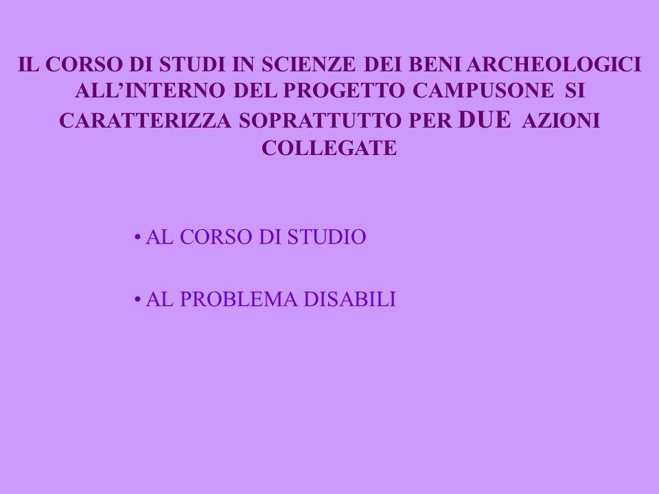IL CORSO DI STUDI IN SCIENZE DEI BENI ARCHEOLOGICI ALL'INTERNO DEL PROGETTO CAMPUSONE SI CARATTERIZZA SOPRATTUTTO PER DUE AZIONI COLLEGATE AL CORSO DI STUDIO AL PROBLEMA DISABILI