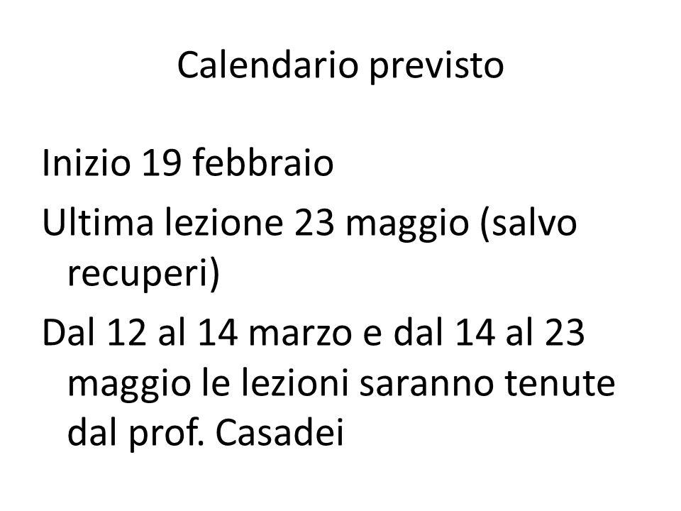 Calendario previsto Inizio 19 febbraio Ultima lezione 23 maggio (salvo recuperi) Dal 12 al 14 marzo e dal 14 al 23 maggio le lezioni saranno tenute dal prof.