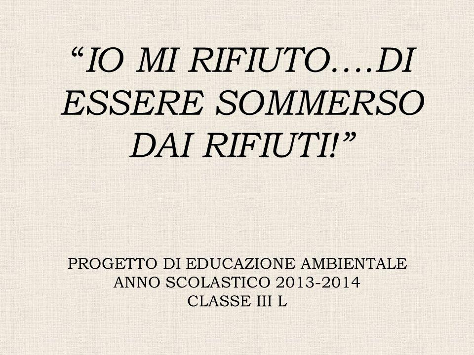 """PROGETTO DI EDUCAZIONE AMBIENTALE ANNO SCOLASTICO 2013-2014 CLASSE III L """" IO MI RIFIUTO….DI ESSERE SOMMERSO DAI RIFIUTI!"""""""