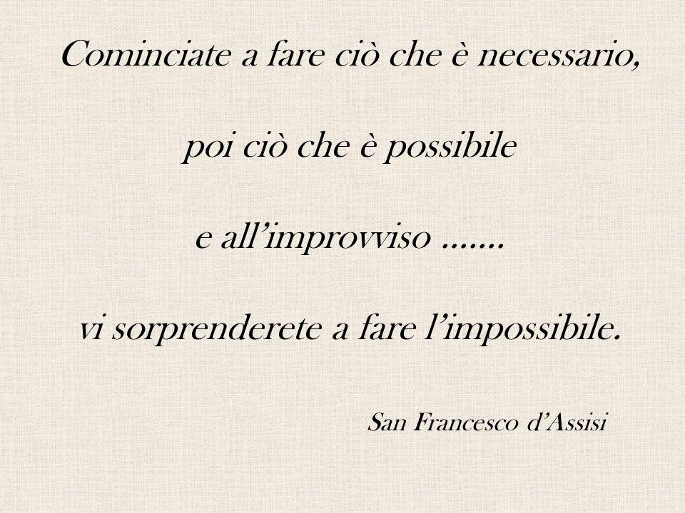 Cominciate a fare ciò che è necessario, poi ciò che è possibile e all'improvviso ……. vi sorprenderete a fare l'impossibile. San Francesco d'Assisi