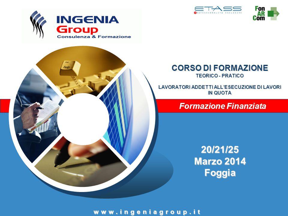 Formazione Finanziata 20/21/25 Marzo 2014 Foggia CORSO DI FORMAZIONE TEORICO - PRATICO LAVORATORI ADDETTI ALL'ESECUZIONE DI LAVORI IN QUOTA www.ingeni