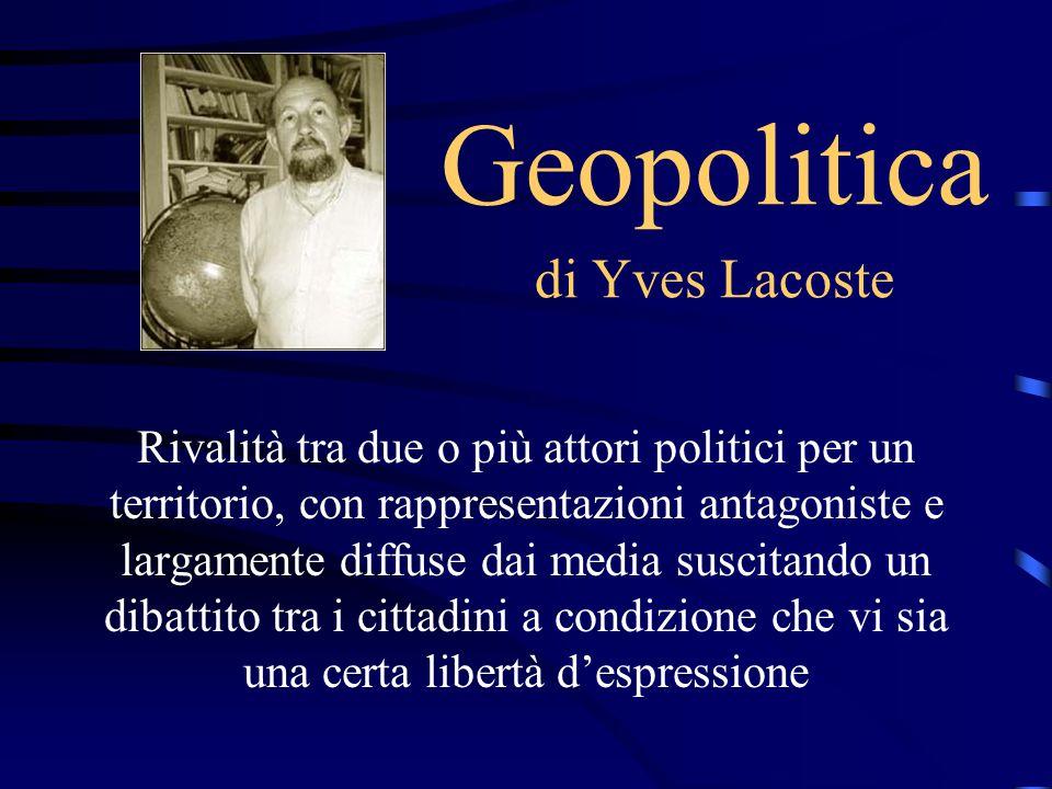 Geopolitica di Yves Lacoste Rivalità tra due o più attori politici per un territorio, con rappresentazioni antagoniste e largamente diffuse dai media suscitando un dibattito tra i cittadini a condizione che vi sia una certa libertà d'espressione