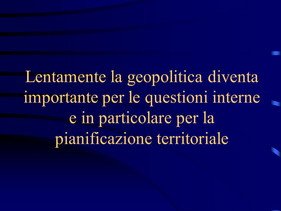 Lentamente la geopolitica diventa importante per le questioni interne e in particolare per la pianificazione territoriale