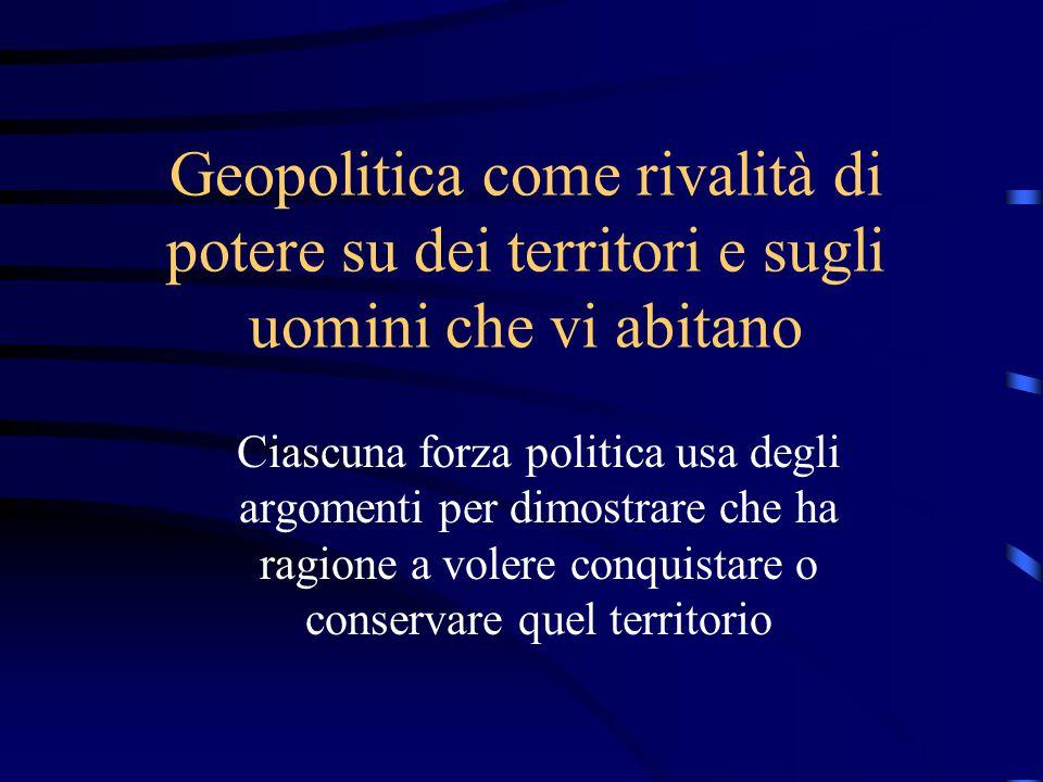 Geopolitica come rivalità di potere su dei territori e sugli uomini che vi abitano Ciascuna forza politica usa degli argomenti per dimostrare che ha ragione a volere conquistare o conservare quel territorio