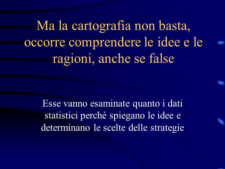 Ma la cartografia non basta, occorre comprendere le idee e le ragioni, anche se false Esse vanno esaminate quanto i dati statistici perché spiegano le idee e determinano le scelte delle strategie
