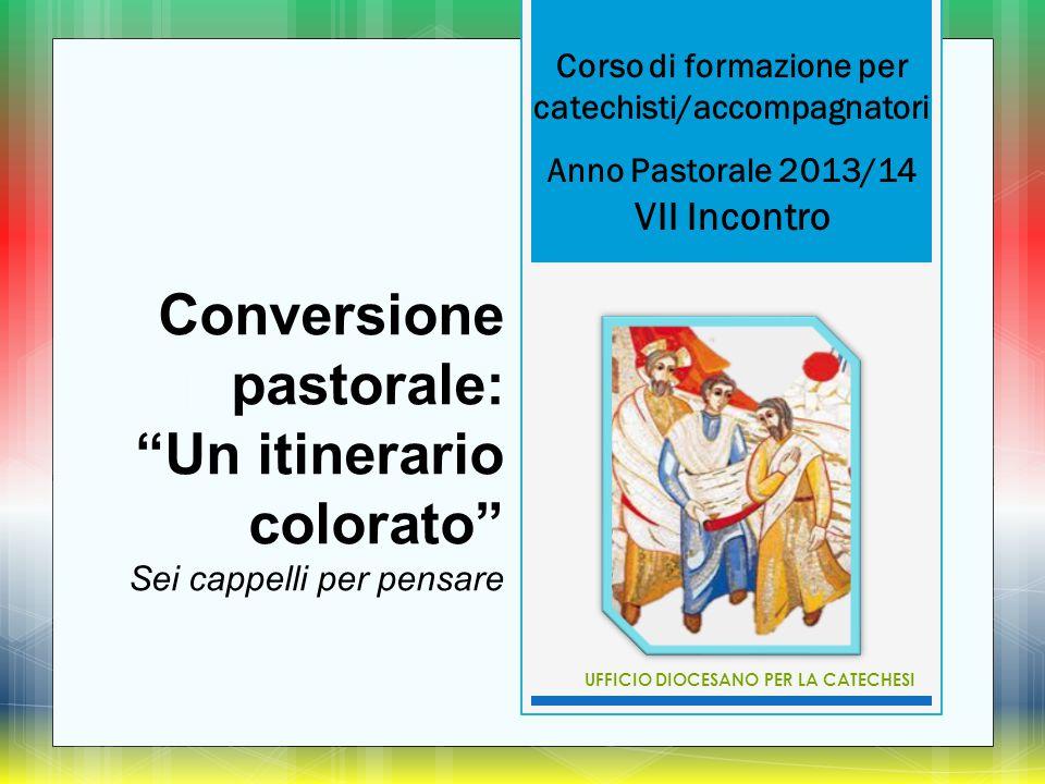 """Corso di formazione per catechisti/accompagnatori Anno Pastorale 2013/14 VII Incontro Conversione pastorale: """"Un itinerario colorato"""" Sei cappelli per"""