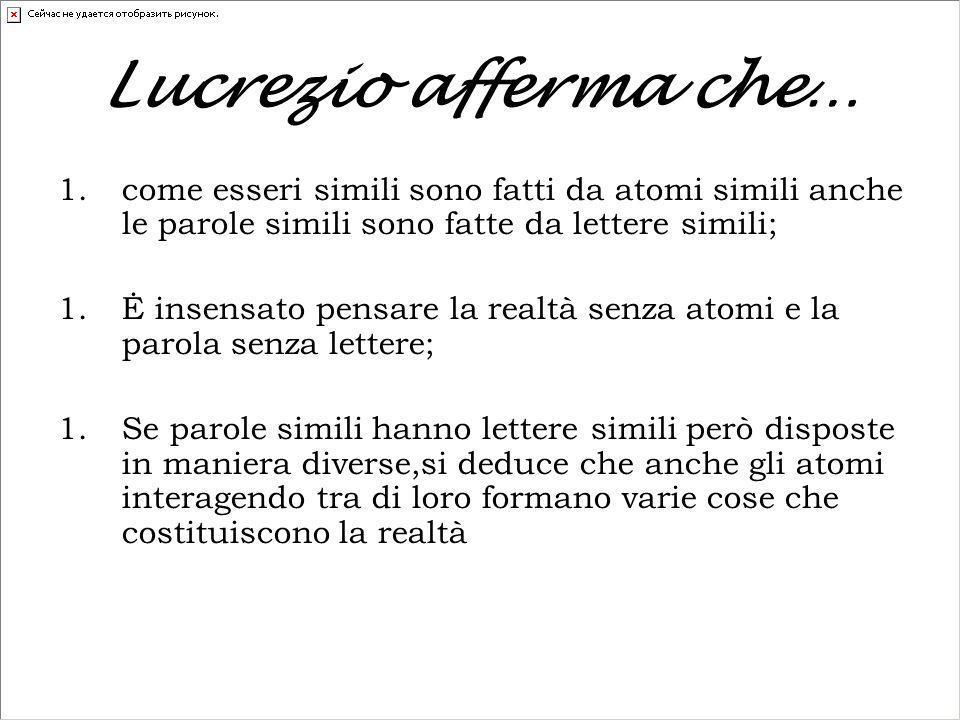 Lucrezio afferma che… 1.come esseri simili sono fatti da atomi simili anche le parole simili sono fatte da lettere simili; 1.Ė insensato pensare la re