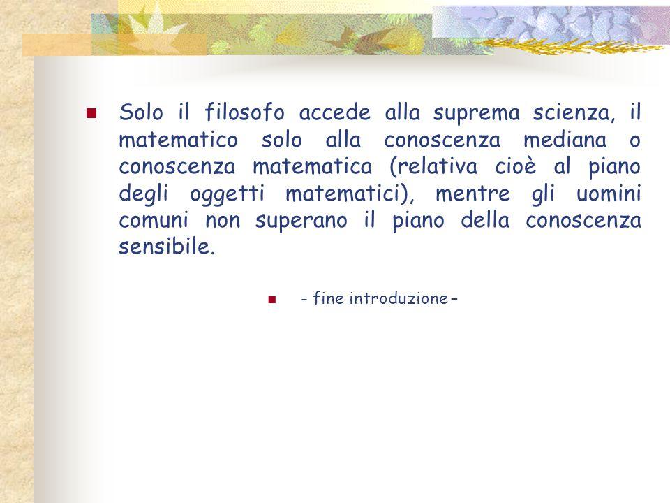 Solo il filosofo accede alla suprema scienza, il matematico solo alla conoscenza mediana o conoscenza matematica (relativa cioè al piano degli oggetti