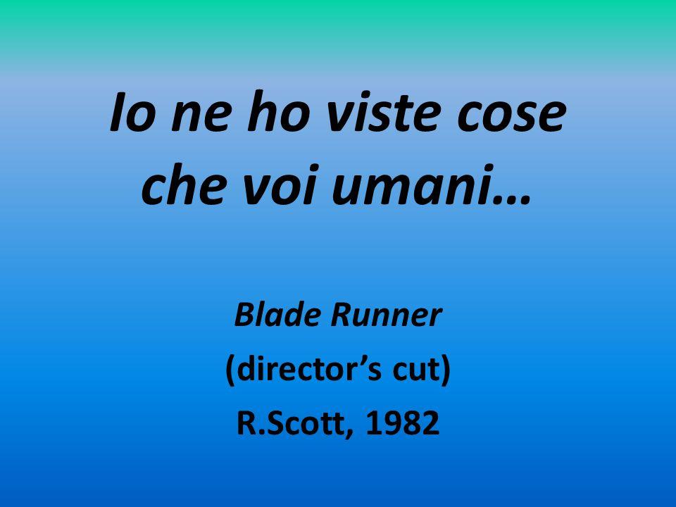 Io ne ho viste cose che voi umani… Blade Runner (director's cut) R.Scott, 1982