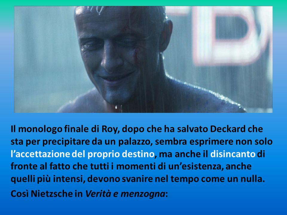 Il monologo finale di Roy, dopo che ha salvato Deckard che sta per precipitare da un palazzo, sembra esprimere non solo l'accettazione del proprio des