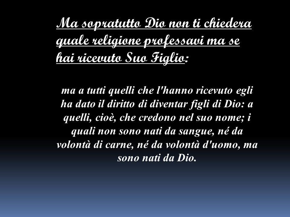 Ma sopratutto Dio non ti chiedera quale religione professavi ma se hai ricevuto Suo Figlio: ma a tutti quelli che l'hanno ricevuto egli ha dato il dir