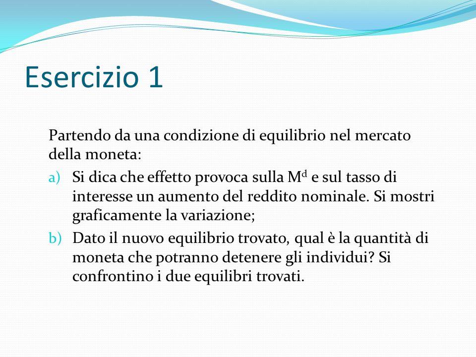 Esercizio 1 Partendo da una condizione di equilibrio nel mercato della moneta: a) Si dica che effetto provoca sulla M d e sul tasso di interesse un au