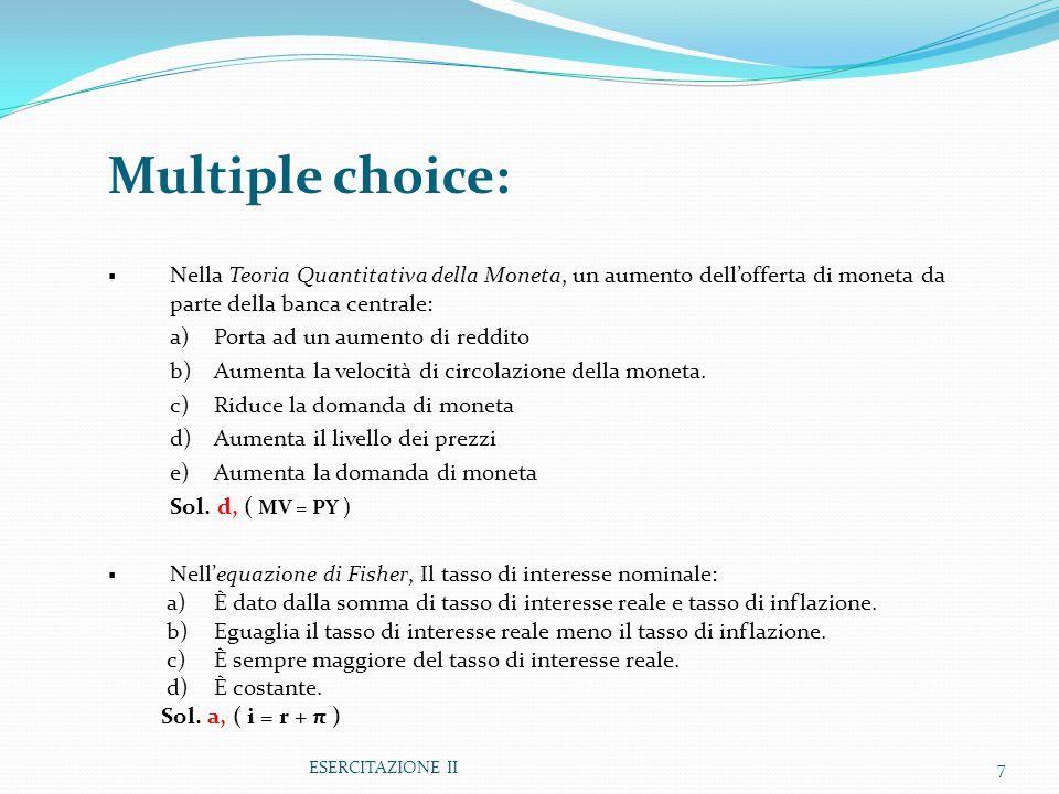 ESERCITAZIONE II7 Multiple choice:  Nella Teoria Quantitativa della Moneta, un aumento dell'offerta di moneta da parte della banca centrale: a)Porta