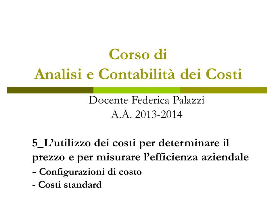 Corso di Analisi e Contabilità dei Costi Docente Federica Palazzi A.A. 2013-2014 5_L'utilizzo dei costi per determinare il prezzo e per misurare l'eff