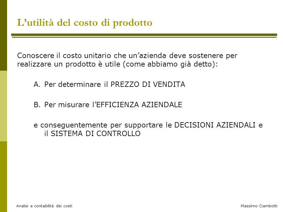 Massimo Ciambotti Analisi e contabilità dei costi L'utilità del costo di prodotto Conoscere il costo unitario che un'azienda deve sostenere per realiz