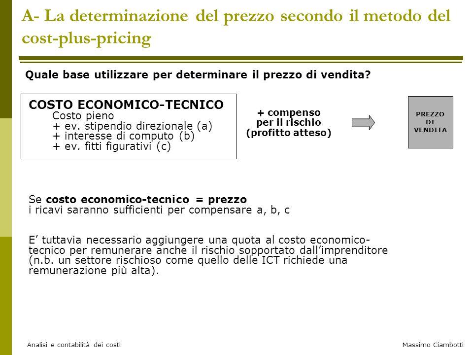 Massimo Ciambotti Analisi e contabilità dei costi B- Esempio di budget flessibile BUDGET FLESSIBILE A STRUTTURA TABULARE Voci di spesa (costi indiretti) Centro magazzinoCentro produttivo Ipotizzando di produrre Q= 23.000 prodotti Componente fissa (€) Componente variabile per 1 prodotto in più Componente fissa (€) Componente variabile per 1 prodotto in più Stipendi e oneri180.00010,00400.0002,00 Attrezzature100.0005,00500.0007,00 Ammortamenti100.000--- Energia elettrica150.0003,0030.0001,00 530.000930.000 Al variare della quantità posso stimare immediatamente il nuovo obiettivo di budget