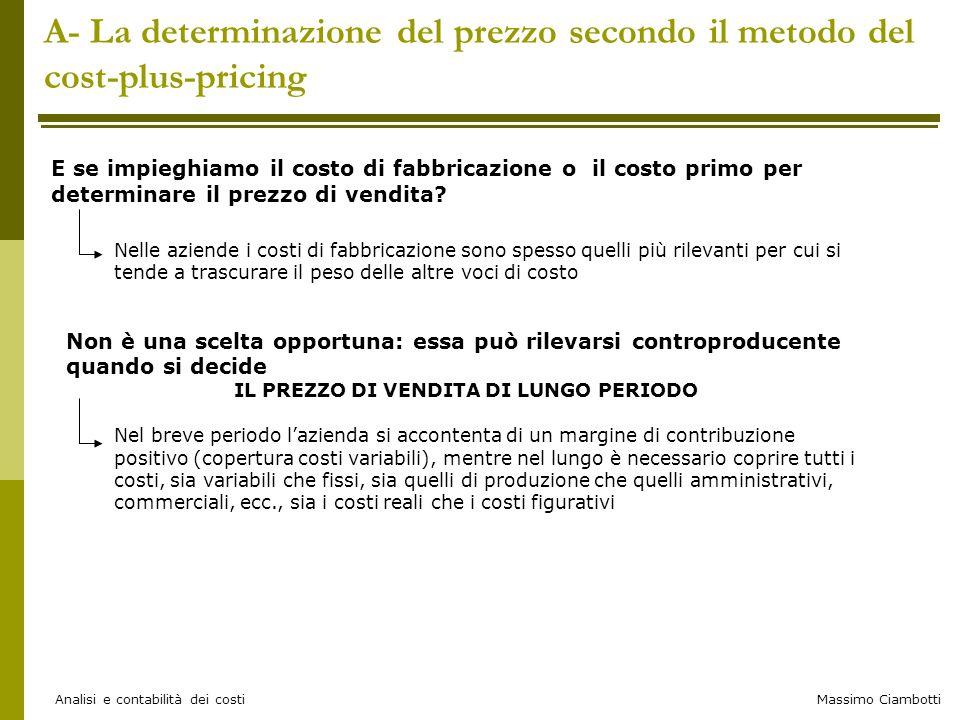 Massimo Ciambotti Analisi e contabilità dei costi A- La determinazione del prezzo secondo il metodo del cost-plus-pricing Nelle aziende i costi di fab