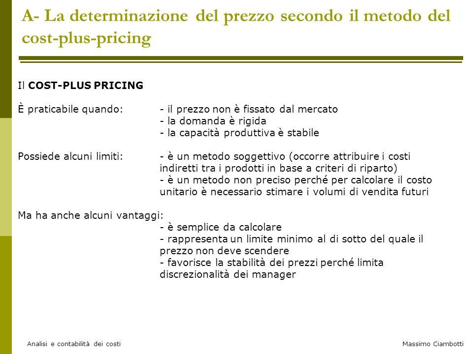 Massimo Ciambotti Analisi e contabilità dei costi Il budget flessibile nell'analisi degli scostamenti Esempio Se variazione dovuta solo alla QUANTITA' avrei avuto a parità di efficienza interna e efficacia negli acquisti 11.000 (volumi effettivi di output) 0,1 (consumo standard unitario) 70 (costo standard unitario) Per le m.p.: xx = 77.000 11.000 (volumi effettivi di output) 5 (consumo standard unitario) 8,60 (costo standard unitario) Per la mod: = 473.000 xx 550.000 550.000 – 500.000 = 50.000 è la differenza imputabile a mutamento di quantità Budget flessibilizzato
