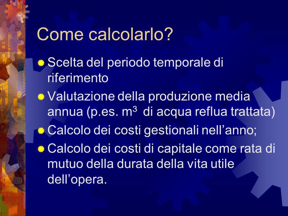 Come calcolarlo?  Scelta del periodo temporale di riferimento  Valutazione della produzione media annua (p.es. m 3 di acqua reflua trattata)  Calco
