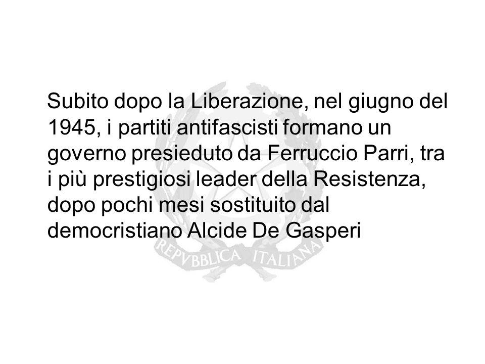 Subito dopo la Liberazione, nel giugno del 1945, i partiti antifascisti formano un governo presieduto da Ferruccio Parri, tra i più prestigiosi leader