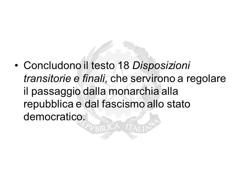 Concludono il testo 18 Disposizioni transitorie e finali, che servirono a regolare il passaggio dalla monarchia alla repubblica e dal fascismo allo st