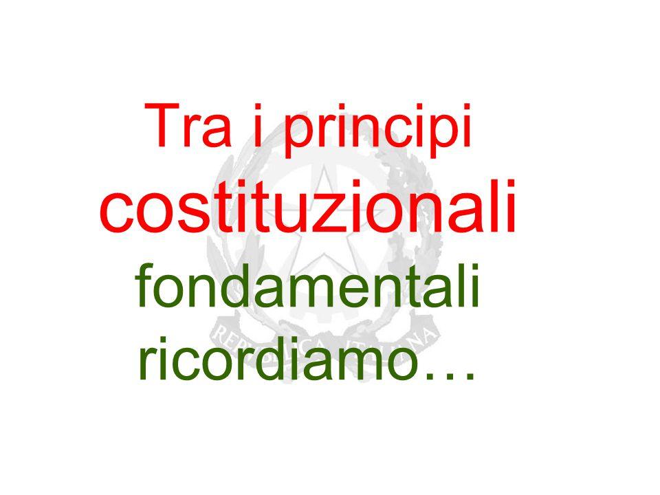 Tra i principi costituzionali fondamentali ricordiamo…