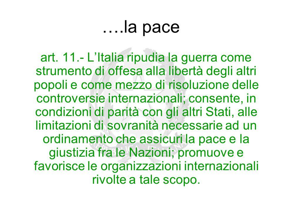 ….la pace art. 11.- L'Italia ripudia la guerra come strumento di offesa alla libertà degli altri popoli e come mezzo di risoluzione delle controversie