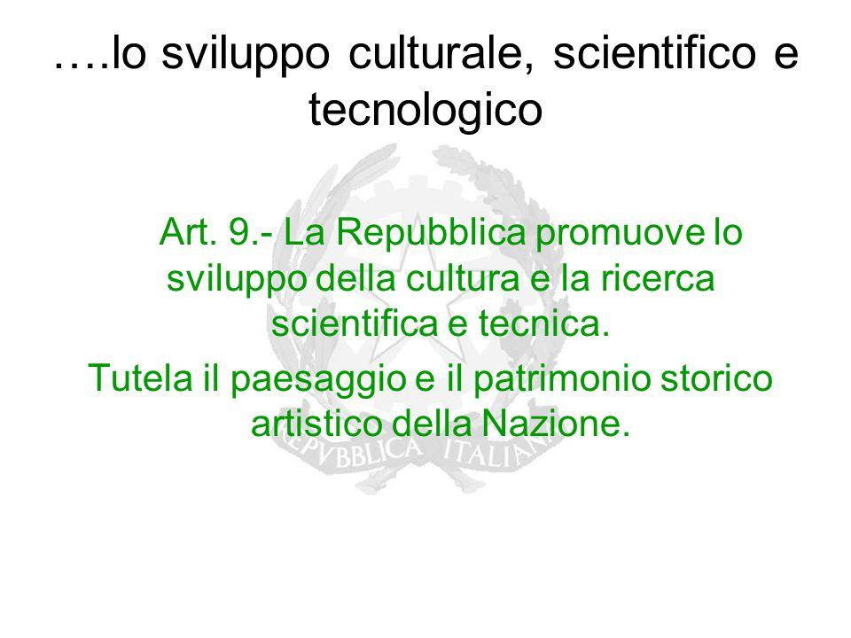 ….lo sviluppo culturale, scientifico e tecnologico Art. 9.- La Repubblica promuove lo sviluppo della cultura e la ricerca scientifica e tecnica. Tutel