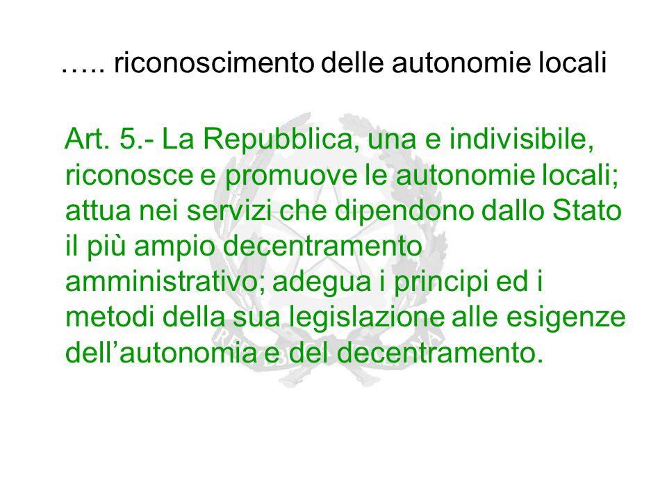 ….. riconoscimento delle autonomie locali Art. 5.- La Repubblica, una e indivisibile, riconosce e promuove le autonomie locali; attua nei servizi che