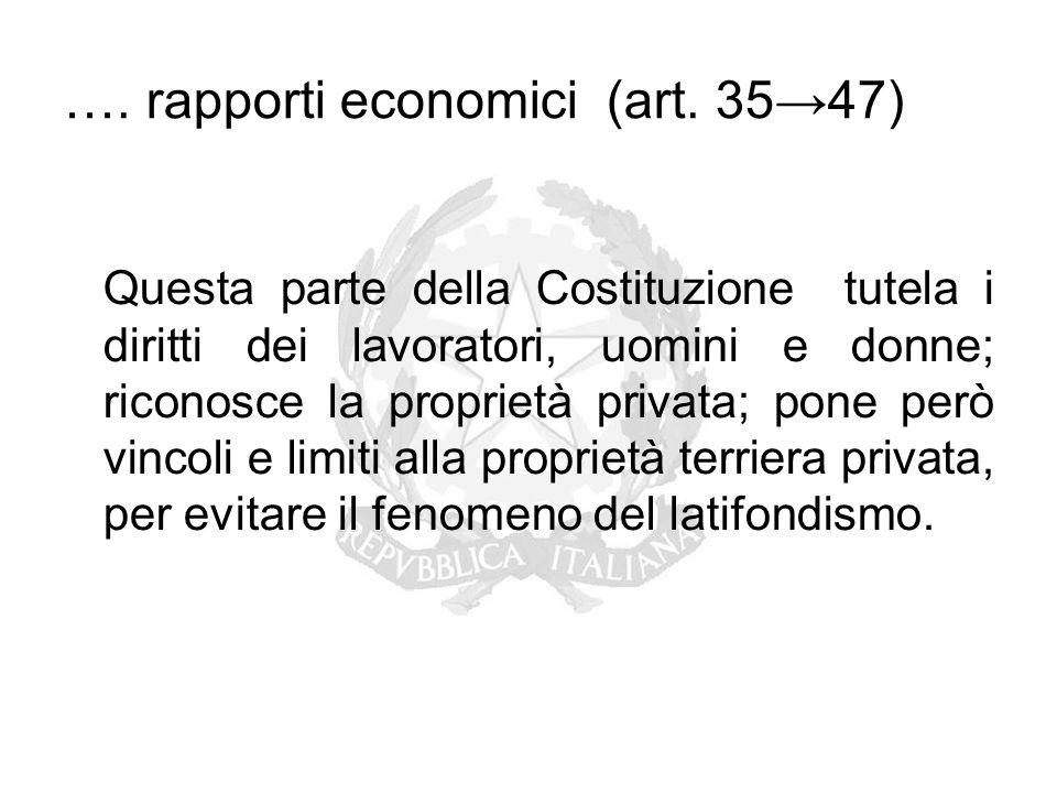 …. rapporti economici (art. 35→47) Questa parte della Costituzione tutela i diritti dei lavoratori, uomini e donne; riconosce la proprietà privata; po