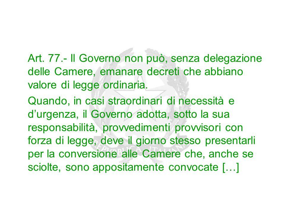 Art. 77.- Il Governo non può, senza delegazione delle Camere, emanare decreti che abbiano valore di legge ordinaria. Quando, in casi straordinari di n