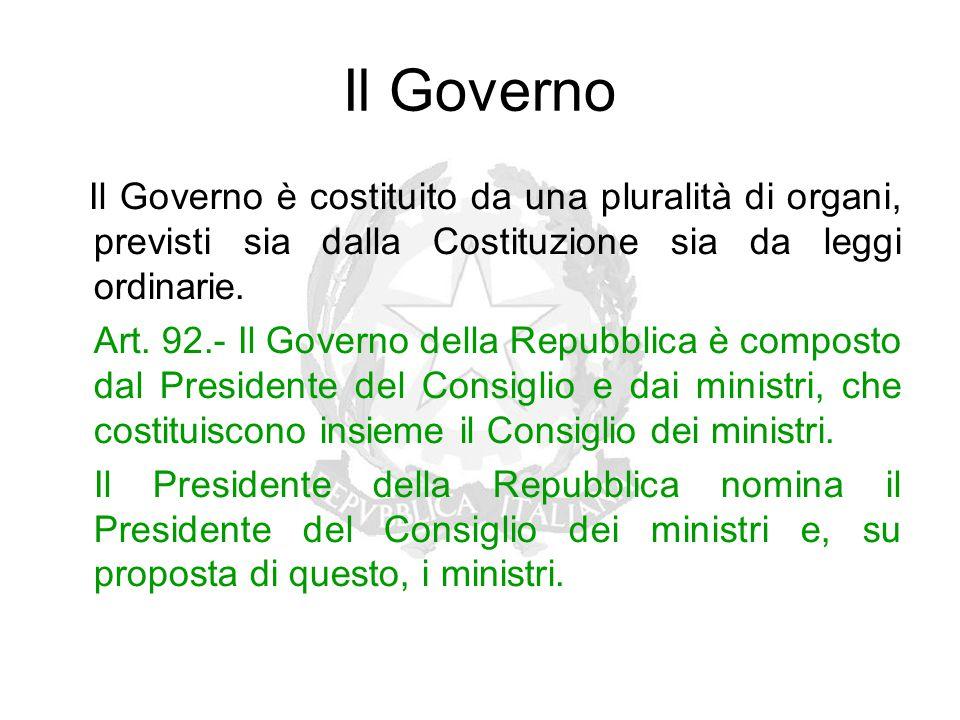 Il Governo Il Governo è costituito da una pluralità di organi, previsti sia dalla Costituzione sia da leggi ordinarie. Art. 92.- Il Governo della Repu