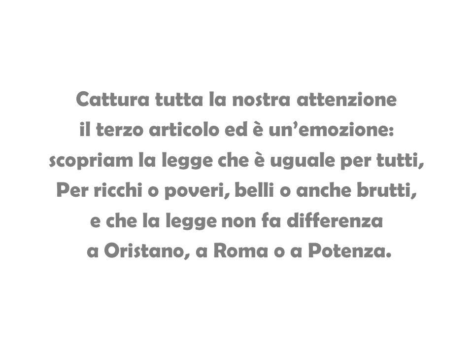 Cattura tutta la nostra attenzione il terzo articolo ed è un'emozione: scopriam la legge che è uguale per tutti, Per ricchi o poveri, belli o anche brutti, e che la legge non fa differenza a Oristano, a Roma o a Potenza.