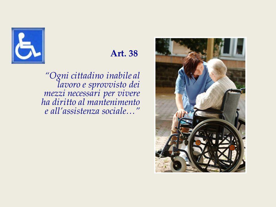 """Art. 38 """"Ogni cittadino inabile al lavoro e sprovvisto dei mezzi necessari per vivere ha diritto al mantenimento e all'assistenza sociale…"""""""