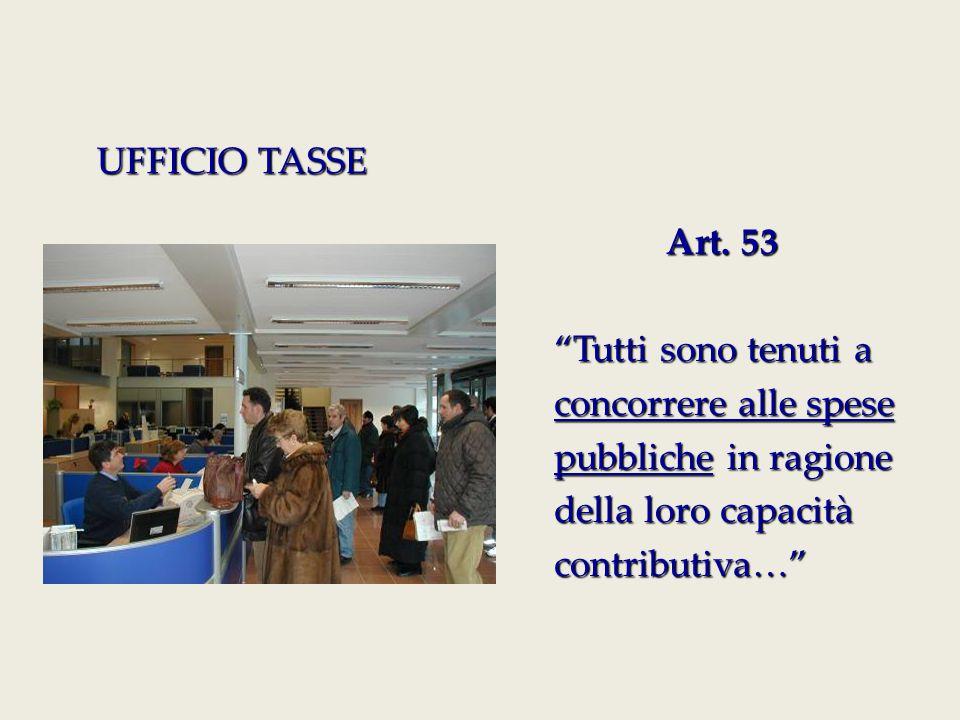 """Art. 53 Art. 53 """"Tutti sono tenuti a concorrere alle spese pubbliche in ragione della loro capacità contributiva…"""" UFFICIO TASSE"""