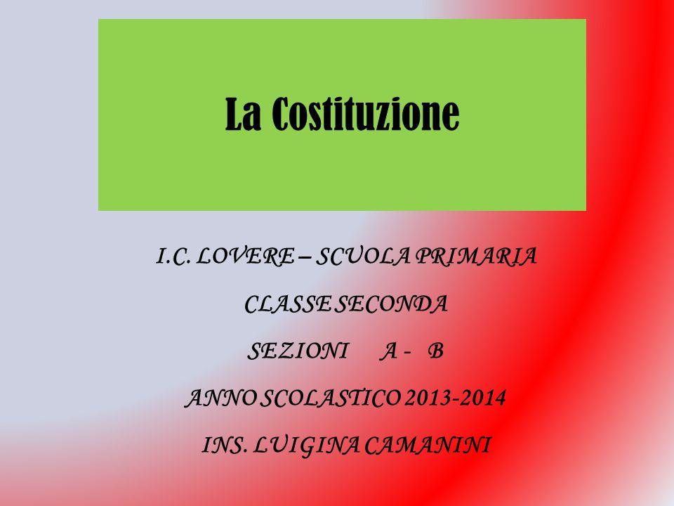 La Costituzione I.C. LOVERE – SCUOLA PRIMARIA CLASSE SECONDA SEZIONI A - B ANNO SCOLASTICO 2013-2014 INS. LUIGINA CAMANINI