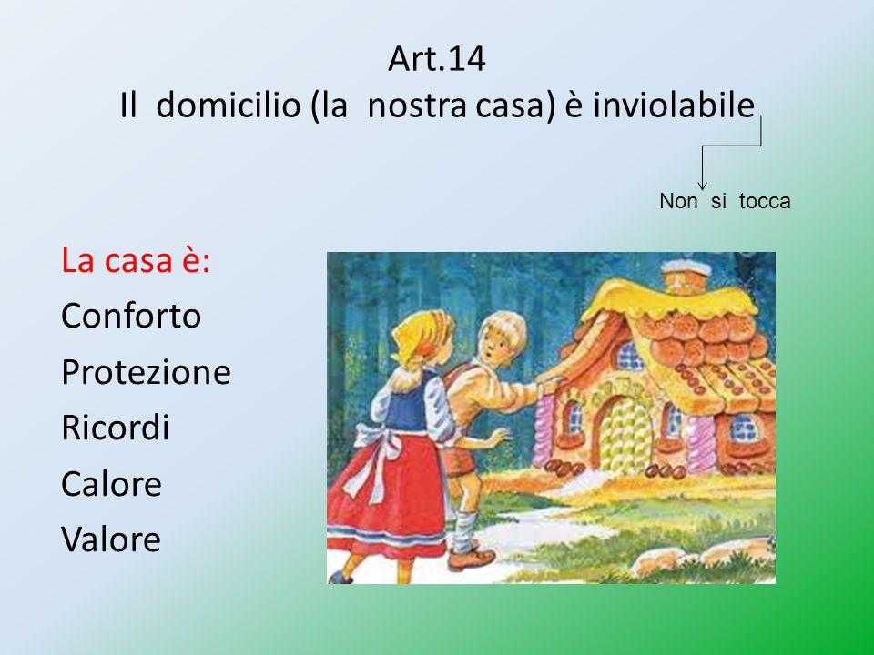 Art.14 Il domicilio (la nostra casa) è inviolabile La casa è: Conforto Protezione Ricordi Calore Valore Non si tocca