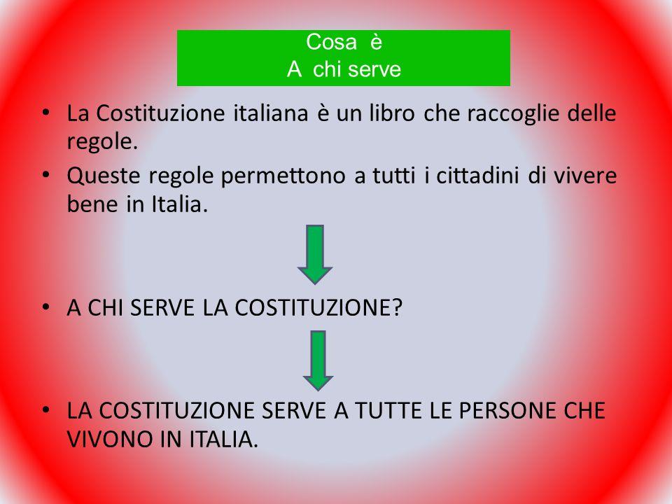 La Costituzione italiana è un libro che raccoglie delle regole. Queste regole permettono a tutti i cittadini di vivere bene in Italia. A CHI SERVE LA