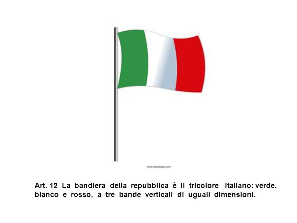 Art. 12 La bandiera della repubblica è il tricolore Italiano: verde, bianco e rosso, a tre bande verticali di uguali dimensioni.