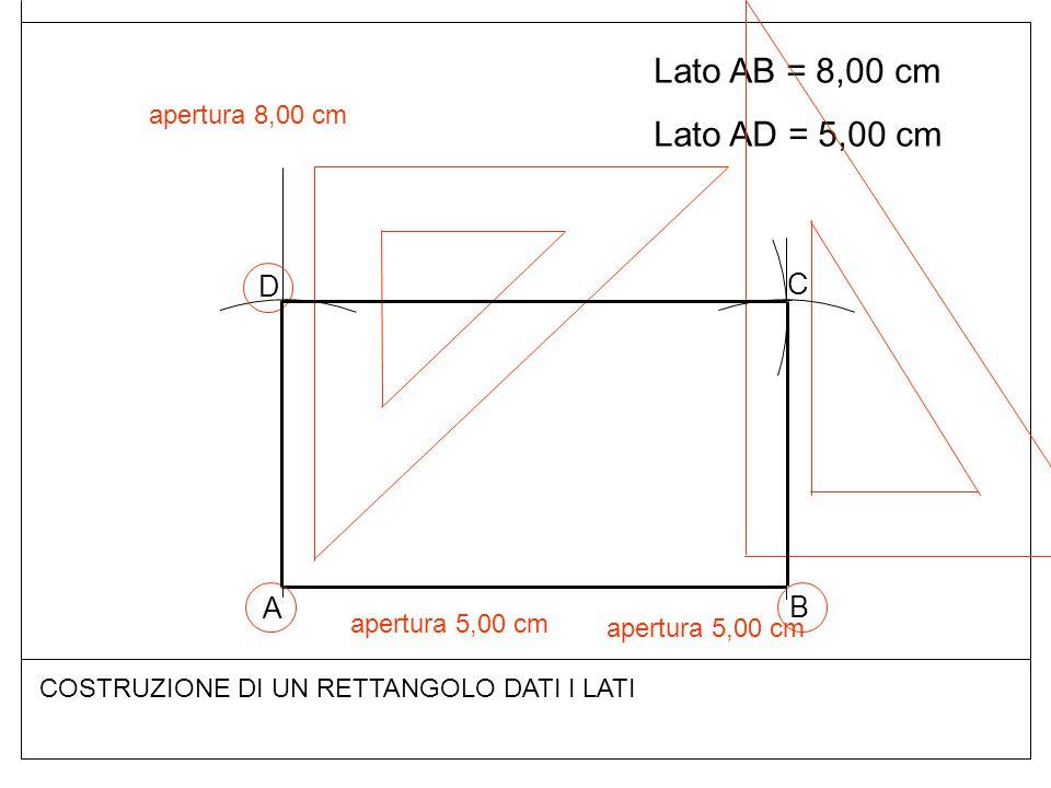 Lato AB = 8,00 cm Lato AD = 5,00 cm COSTRUZIONE DI UN RETTANGOLO DATI I LATI A B D C apertura 5,00 cm apertura 8,00 cm