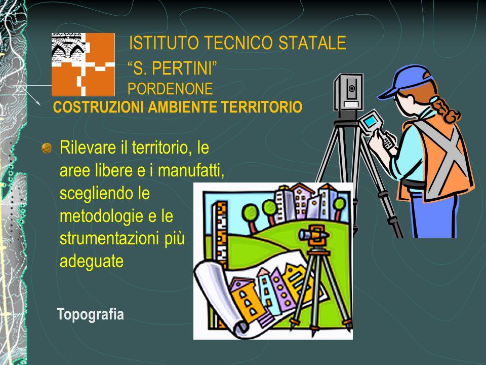 """ISTITUTO TECNICO STATALE """"S. PERTINI"""" PORDENONE Rilevare il territorio, le aree libere e i manufatti, scegliendo le metodologie e le strumentazioni pi"""