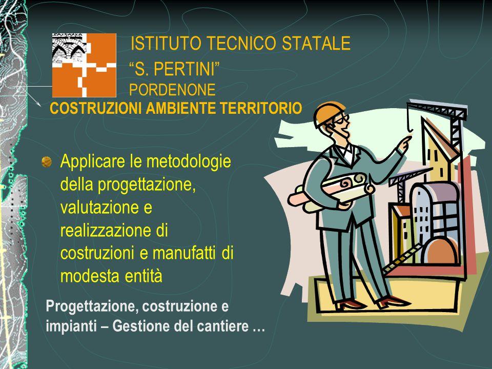 """ISTITUTO TECNICO STATALE """"S. PERTINI"""" PORDENONE Applicare le metodologie della progettazione, valutazione e realizzazione di costruzioni e manufatti d"""