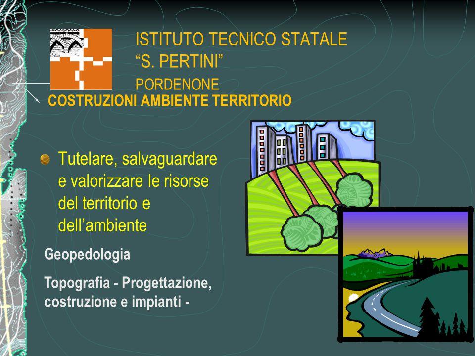 """ISTITUTO TECNICO STATALE """"S. PERTINI"""" PORDENONE Tutelare, salvaguardare e valorizzare le risorse del territorio e dell'ambiente Geopedologia Topografi"""
